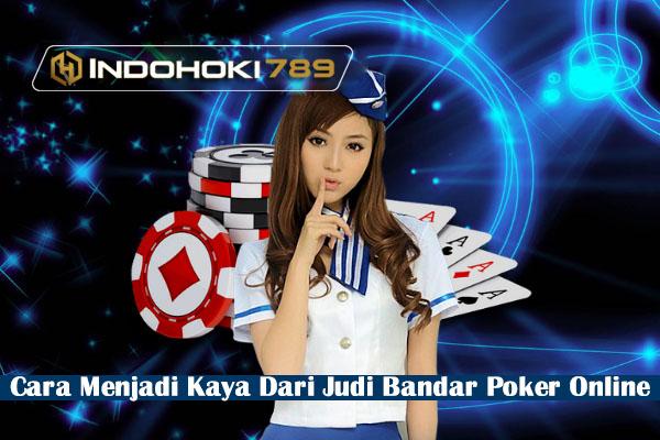 Cara Menjadi Kaya Dari Judi Bandar Poker Online